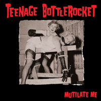 Teenage Bottlerocket – Mutilate Me (2011, Fat Wreck)