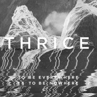 Thrice – To Be Everywhere Is to Be Nowhere (2016, Vagrant Records)